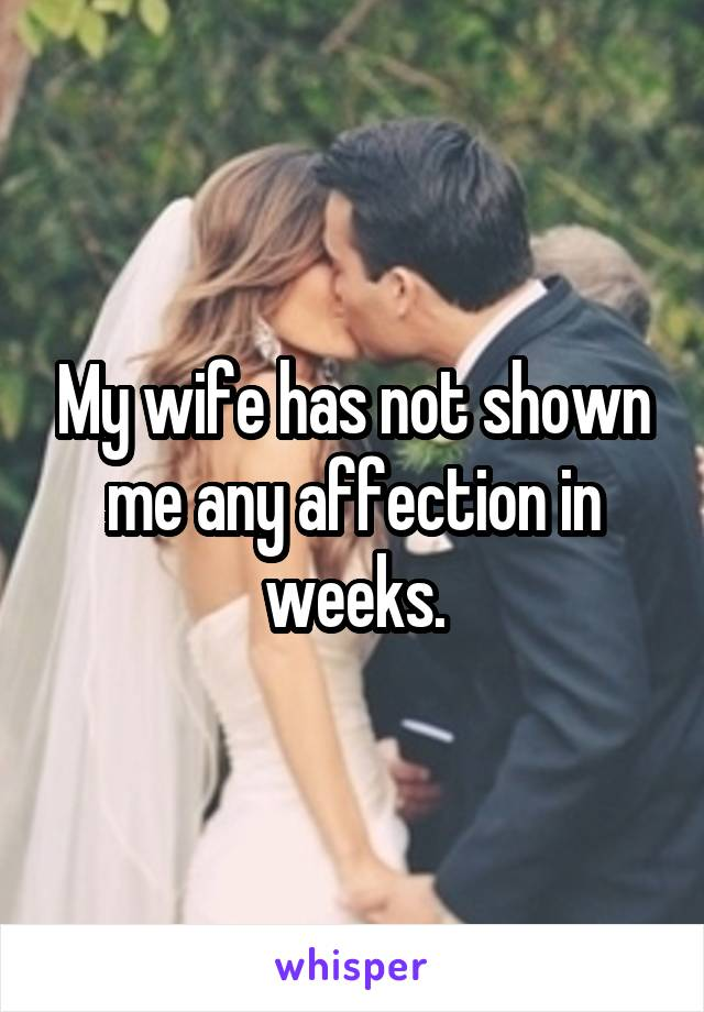 My wife has not shown me any affection in weeks.