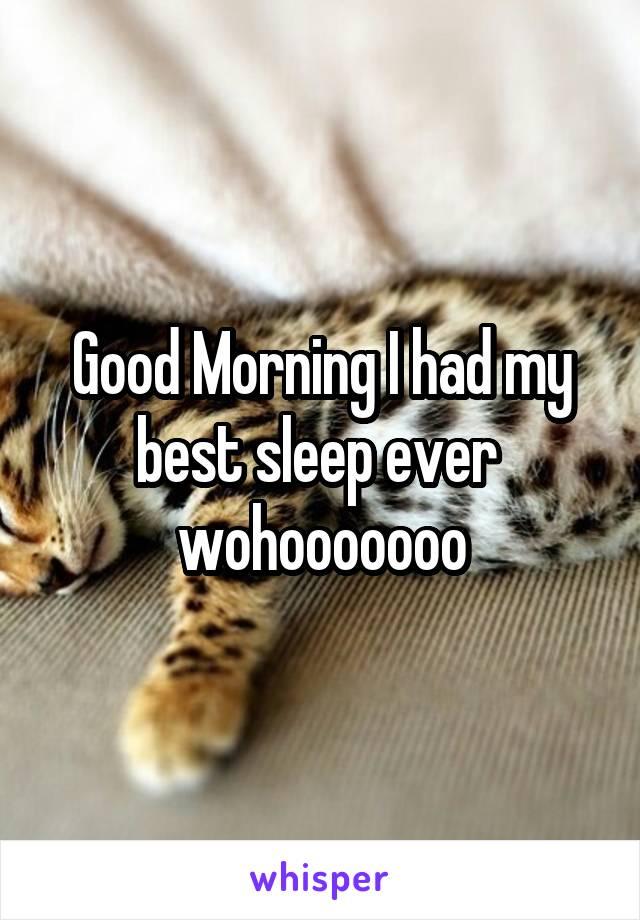 Good Morning I had my best sleep ever  wohooooooo