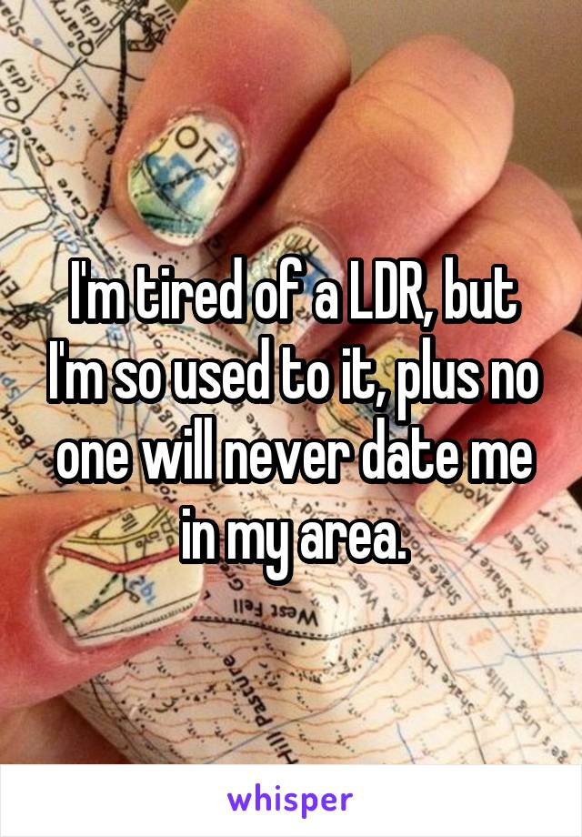 I'm tired of a LDR, but I'm so used to it, plus no one will never date me in my area.
