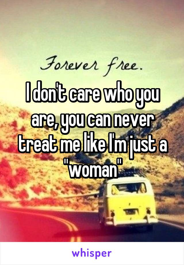 """I don't care who you are, you can never treat me like I'm just a """"woman"""""""