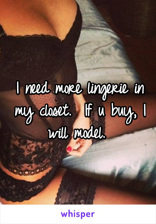 I need more lingerie in my closet.  If u buy, I will model.
