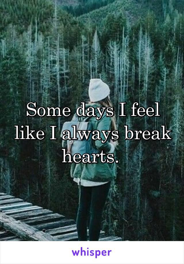 Some days I feel like I always break hearts.