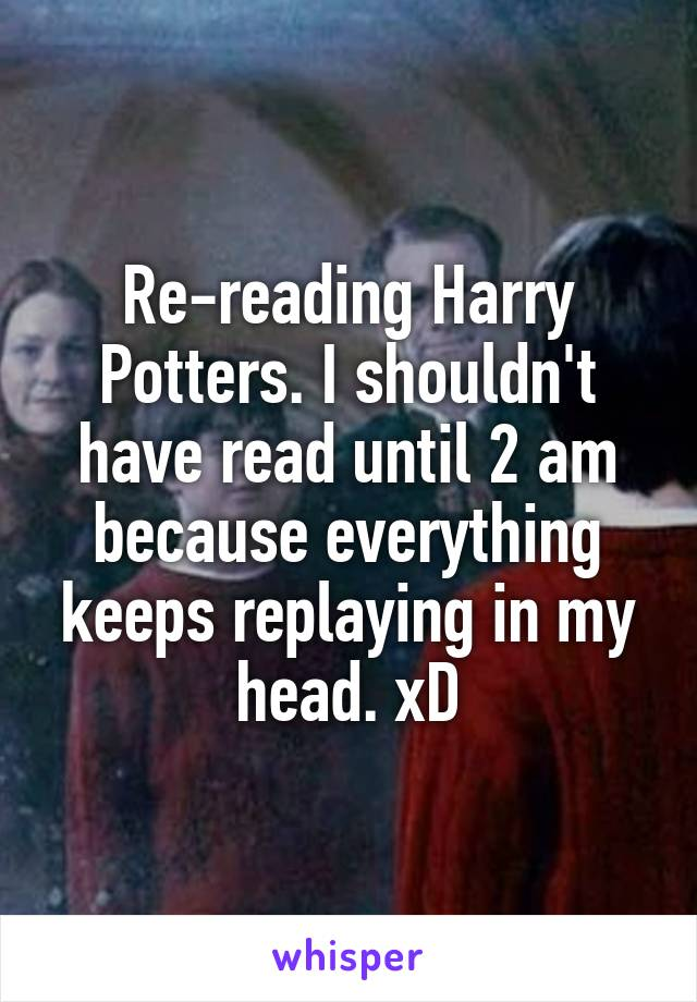 Re-reading Harry Potters. I shouldn't have read until 2 am because everything keeps replaying in my head. xD
