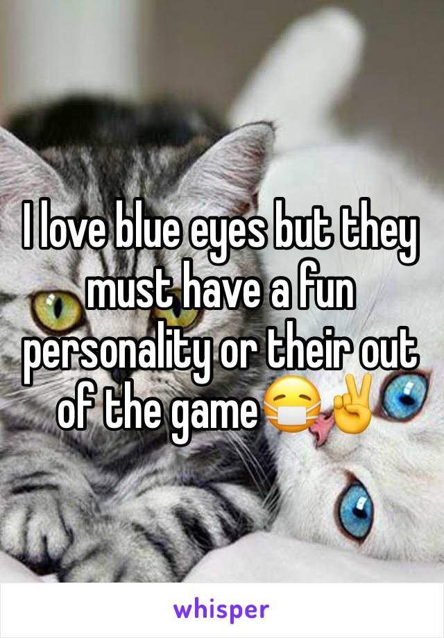 I love blue eyes but they must have a fun personality or their out of the game😷✌️️