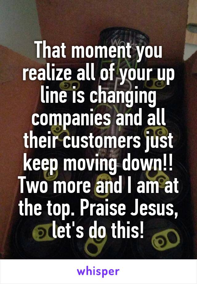 That moment you realize all of your up line is changing companies and all their customers just keep moving down!! Two more and I am at the top. Praise Jesus, let's do this!