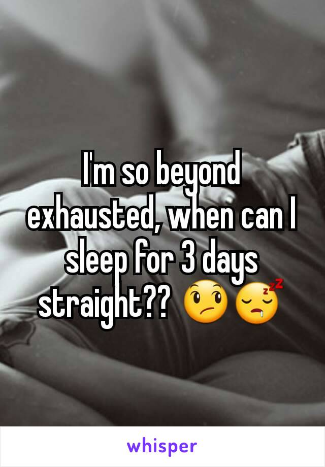 I'm so beyond exhausted, when can I sleep for 3 days straight?? 😞😴