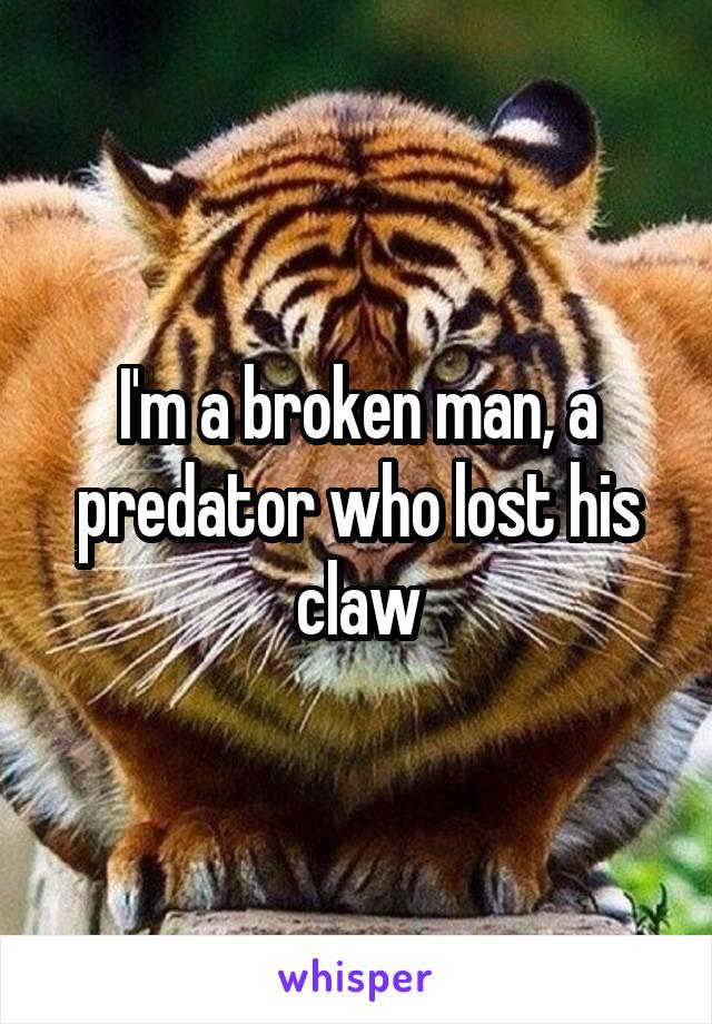 I'm a broken man, a predator who lost his claw