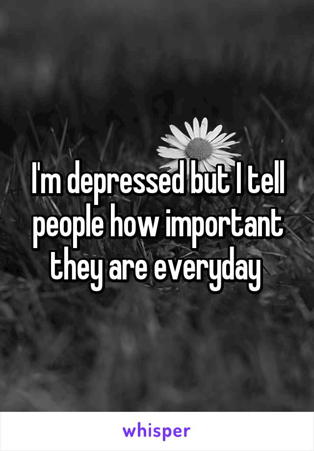 I'm depressed but I tell people how important they are everyday