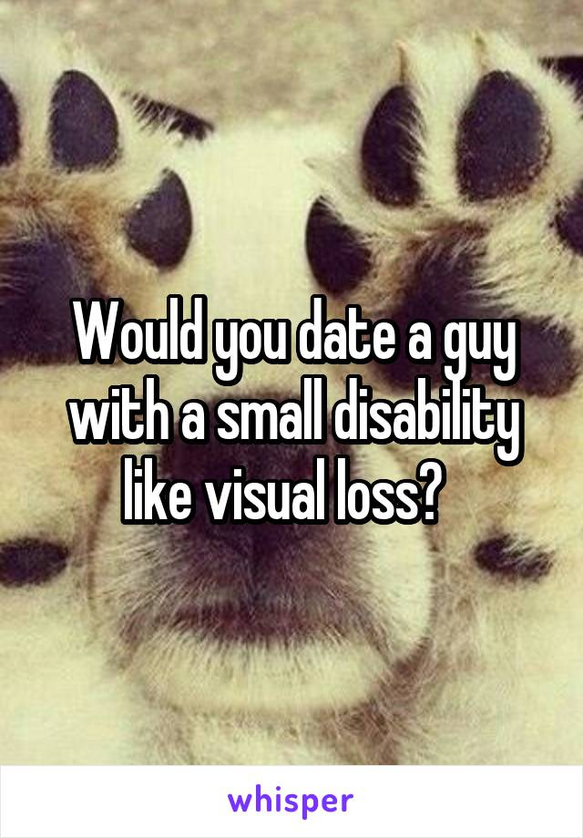 Would you date a guy with a small disability like visual loss?