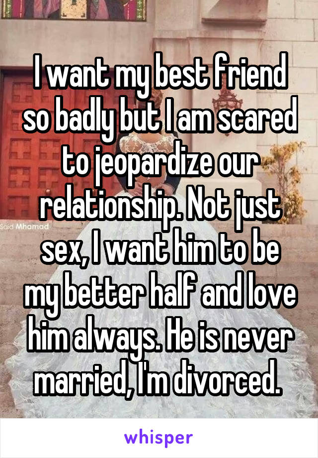 I want my best friend so badly but I am scared to jeopardize our relationship. Not just sex, I want him to be my better half and love him always. He is never married, I'm divorced.