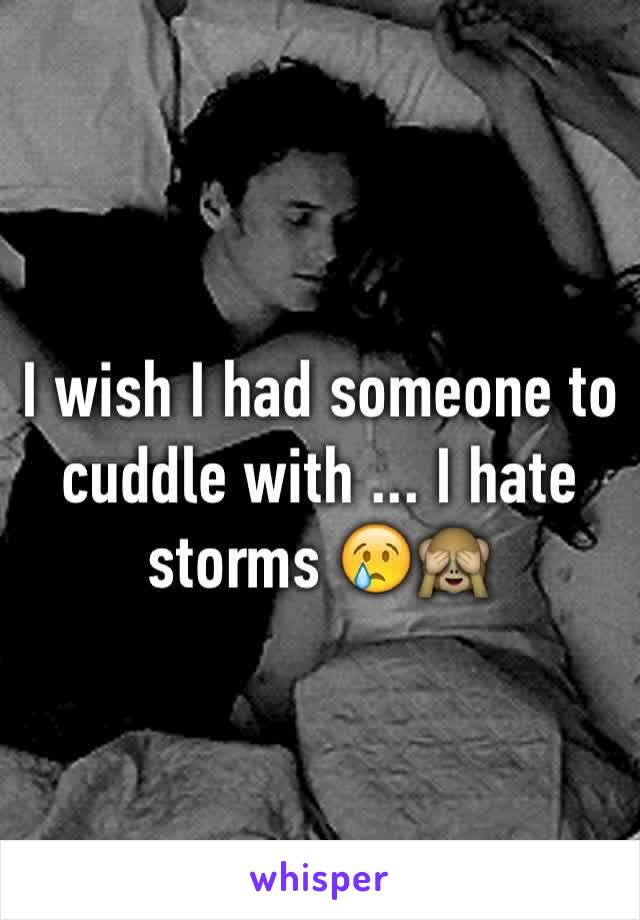 I wish I had someone to cuddle with ... I hate storms 😢🙈