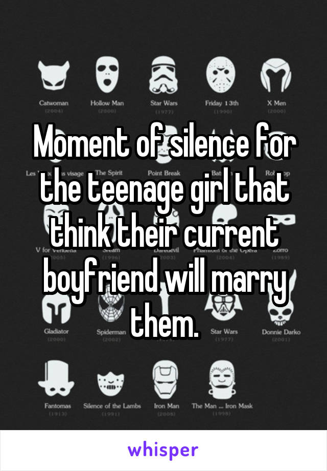 Moment of silence for the teenage girl that think their current boyfriend will marry them.