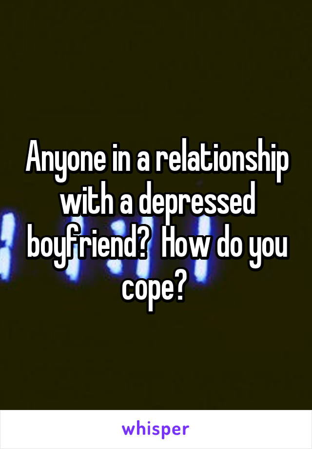 Anyone in a relationship with a depressed boyfriend?  How do you cope?