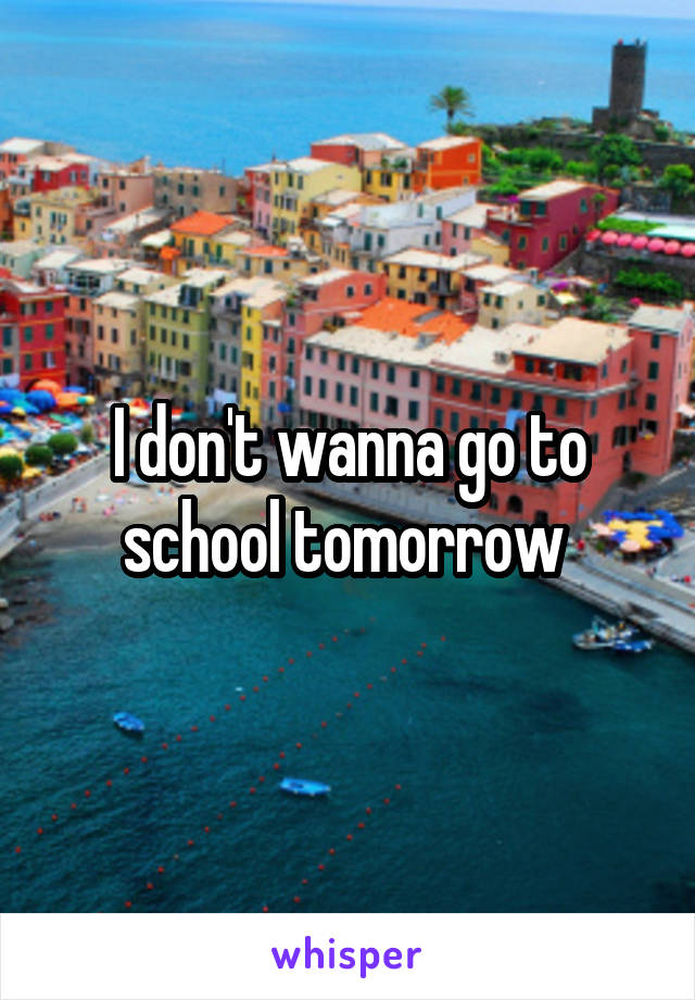 I don't wanna go to school tomorrow