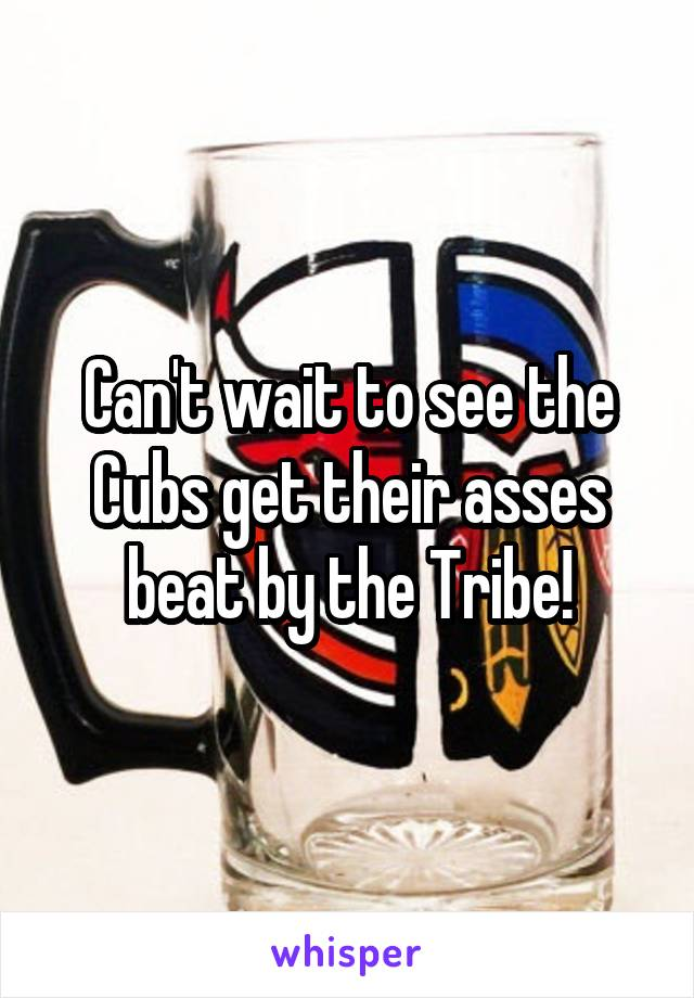 Can't wait to see the Cubs get their asses beat by the Tribe!