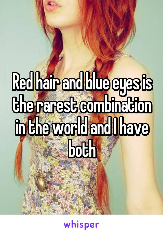 Red hair and blue eyes is the rarest combination in the world and I have both