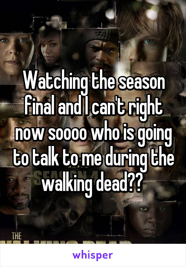 Watching the season final and I can't right now soooo who is going to talk to me during the walking dead??