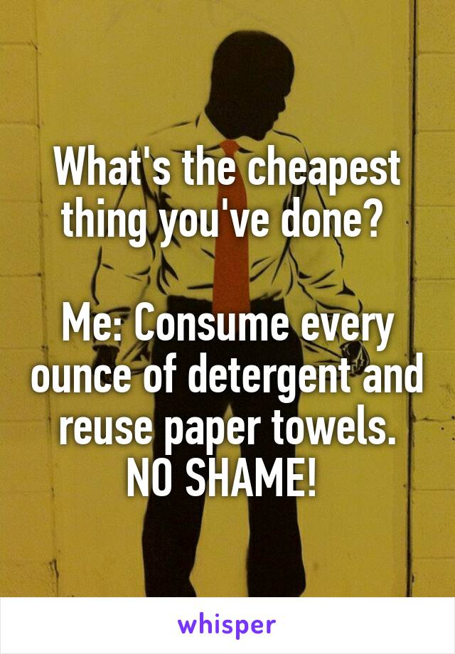 What's the cheapest thing you've done?   Me: Consume every ounce of detergent and reuse paper towels. NO SHAME!