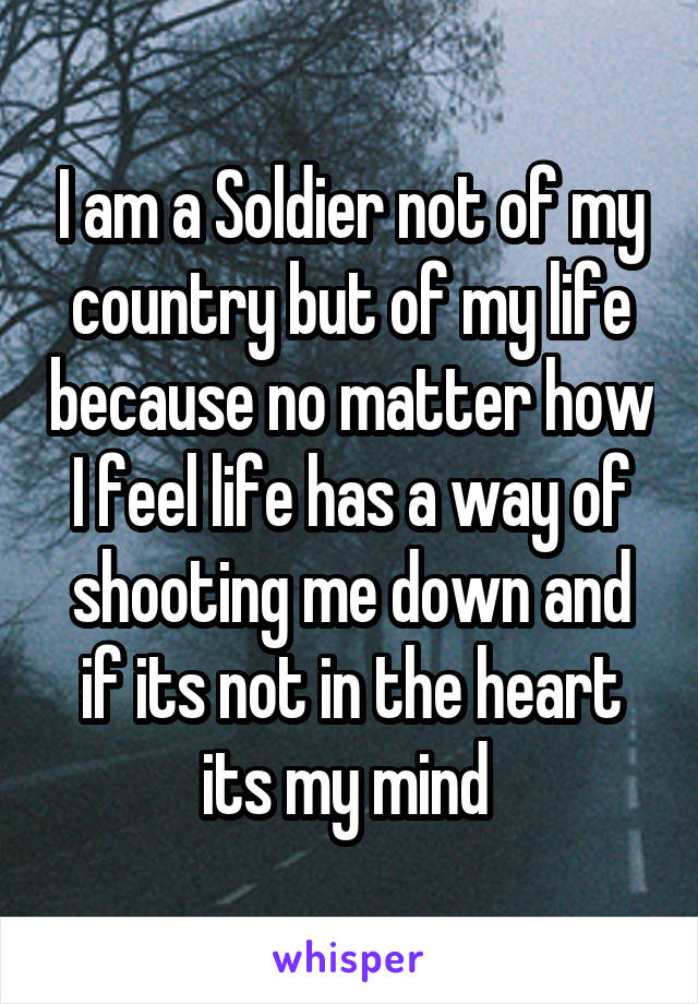 I am a Soldier not of my country but of my life because no matter how I feel life has a way of shooting me down and if its not in the heart its my mind