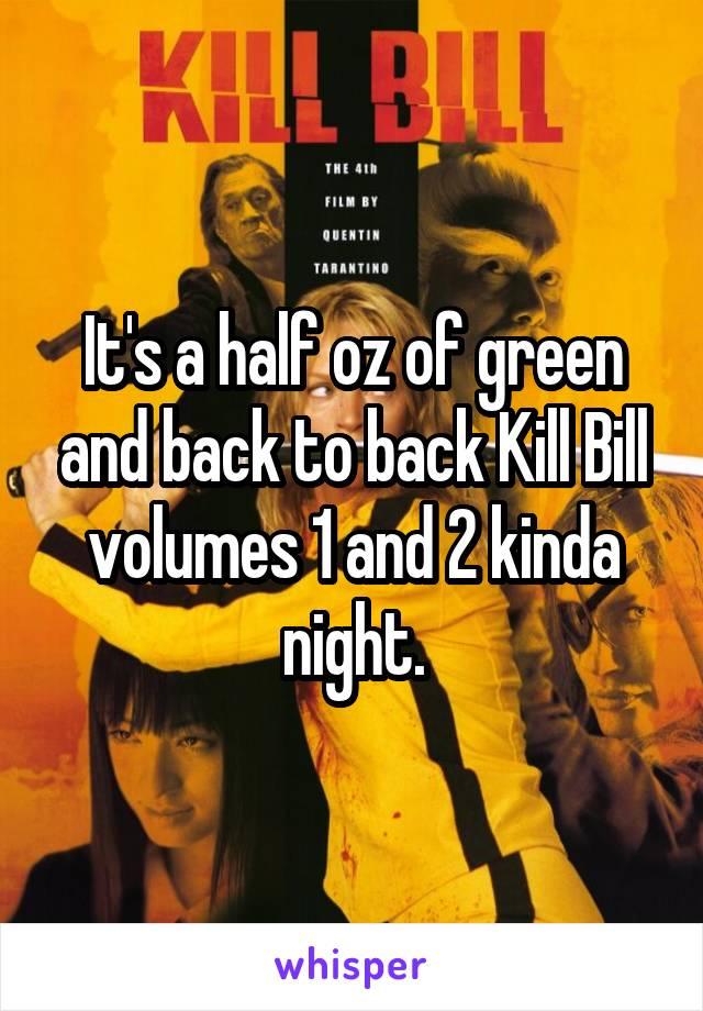 It's a half oz of green and back to back Kill Bill volumes 1 and 2 kinda night.
