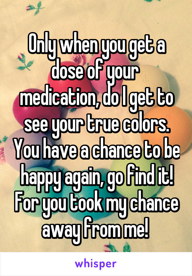 Only when you get a dose of your  medication, do I get to see your true colors. You have a chance to be happy again, go find it! For you took my chance away from me!