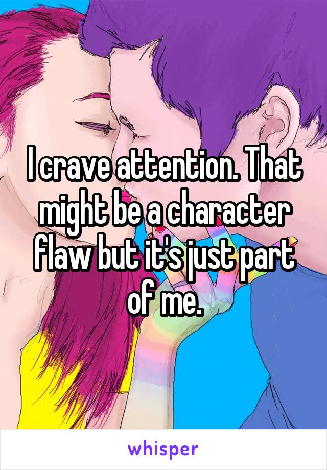 I crave attention. That might be a character flaw but it's just part of me.