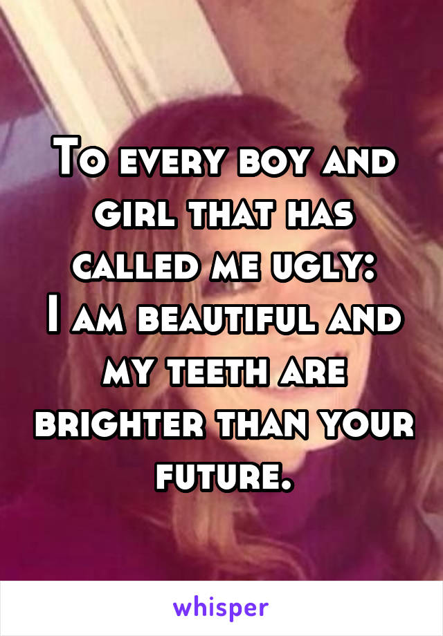 To every boy and girl that has called me ugly: I am beautiful and my teeth are brighter than your future.