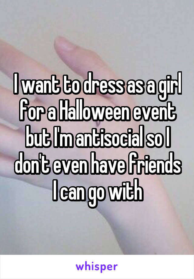 I want to dress as a girl for a Halloween event but I'm antisocial so I don't even have friends I can go with