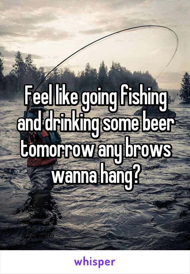 Feel like going fishing and drinking some beer tomorrow any brows wanna hang?