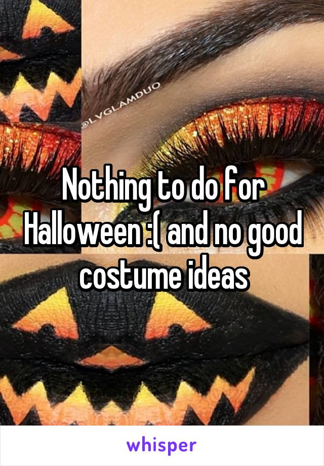 Nothing to do for Halloween :( and no good costume ideas