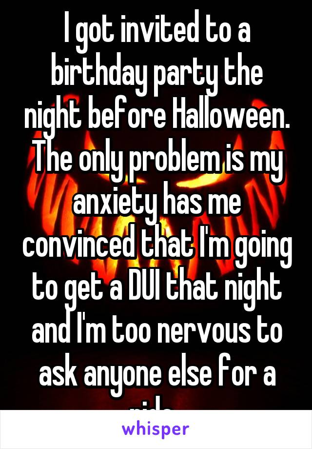 I got invited to a birthday party the night before Halloween. The only problem is my anxiety has me convinced that I'm going to get a DUI that night and I'm too nervous to ask anyone else for a ride.
