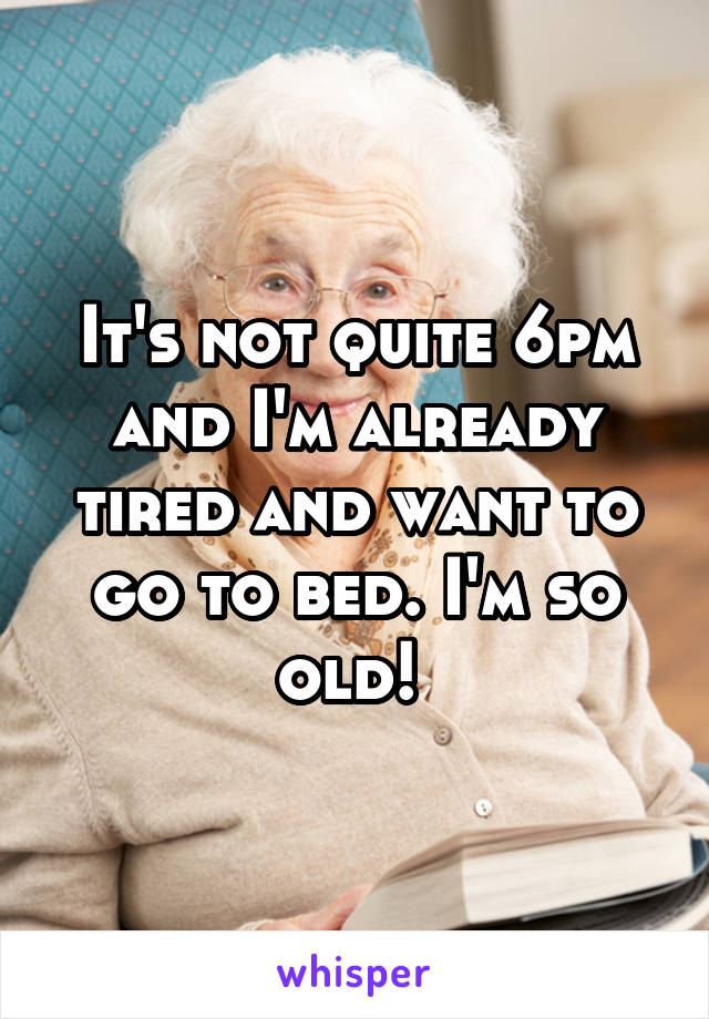 It's not quite 6pm and I'm already tired and want to go to bed. I'm so old!