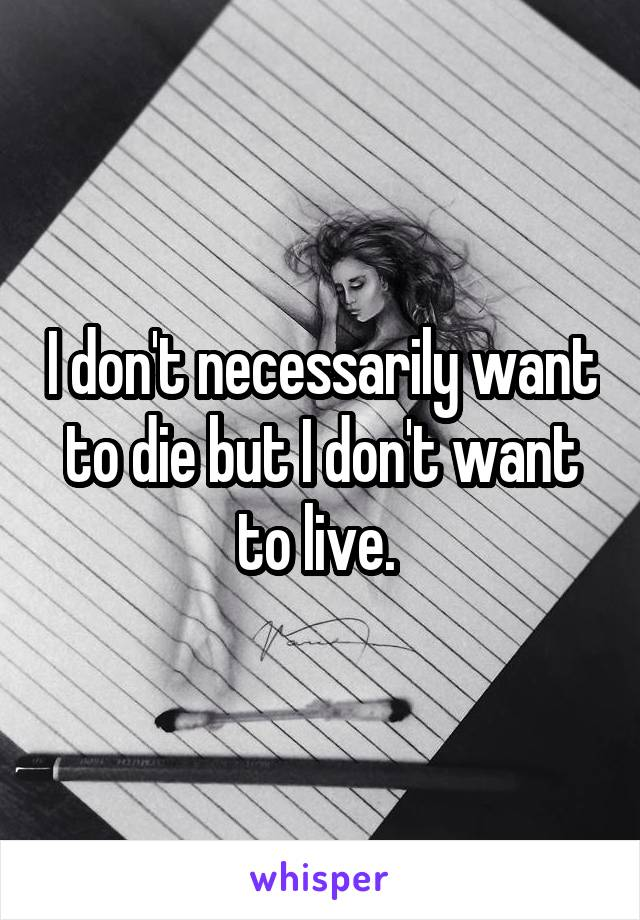 I don't necessarily want to die but I don't want to live.