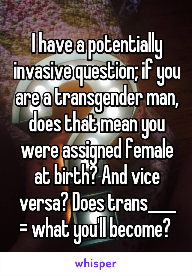 I have a potentially invasive question; if you are a transgender man, does that mean you were assigned female at birth? And vice versa? Does trans____ = what you'll become?