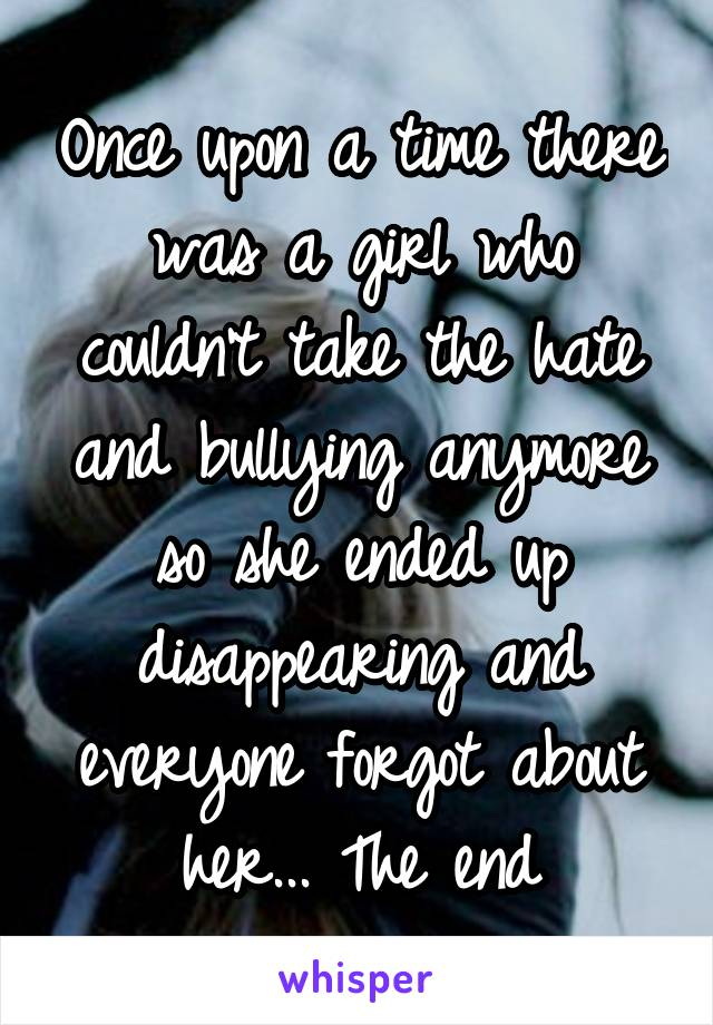 Once upon a time there was a girl who couldn't take the hate and bullying anymore so she ended up disappearing and everyone forgot about her... The end