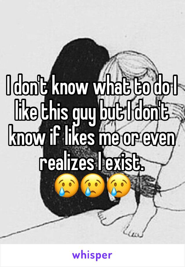 I don't know what to do I like this guy but I don't know if likes me or even realizes I exist. 😢😢😢