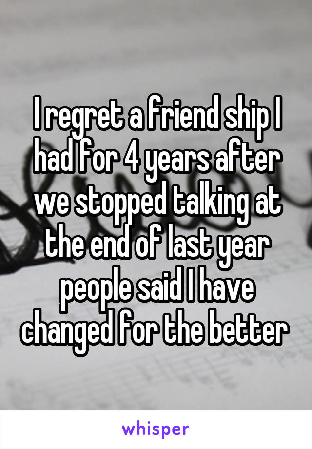 I regret a friend ship I had for 4 years after we stopped talking at the end of last year people said I have changed for the better