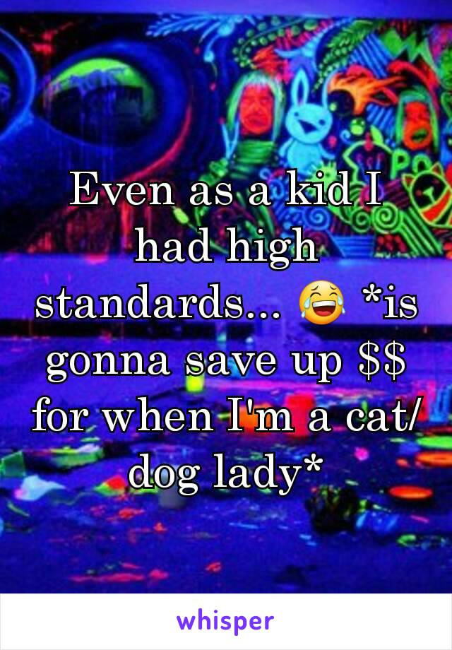 Even as a kid I had high standards... 😂 *is gonna save up $$ for when I'm a cat/dog lady*