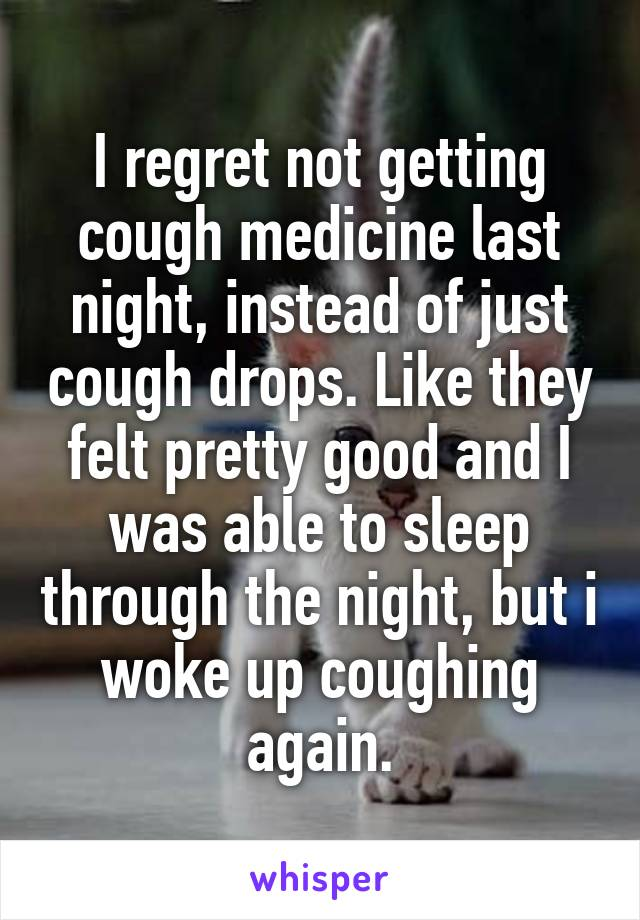 I regret not getting cough medicine last night, instead of just cough drops. Like they felt pretty good and I was able to sleep through the night, but i woke up coughing again.