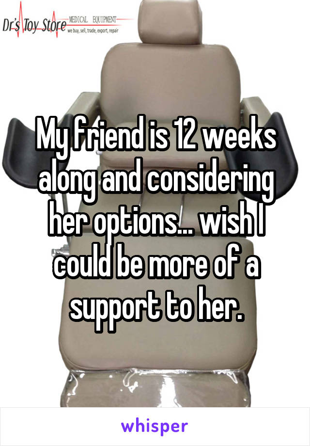 My friend is 12 weeks along and considering her options... wish I could be more of a support to her.