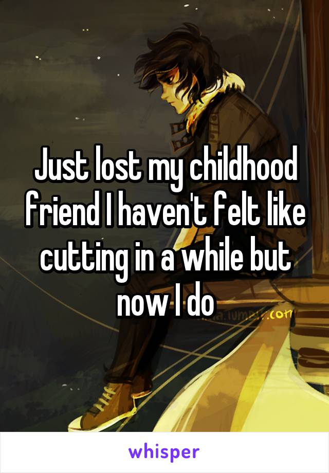 Just lost my childhood friend I haven't felt like cutting in a while but now I do
