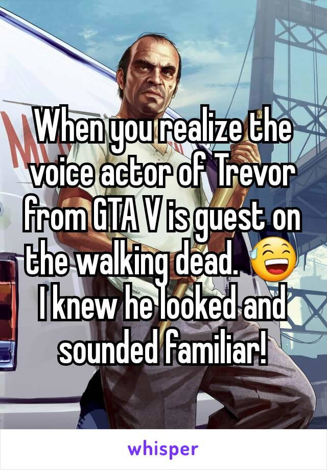 When you realize the voice actor of Trevor from GTA V is guest on the walking dead. 😅 I knew he looked and sounded familiar!