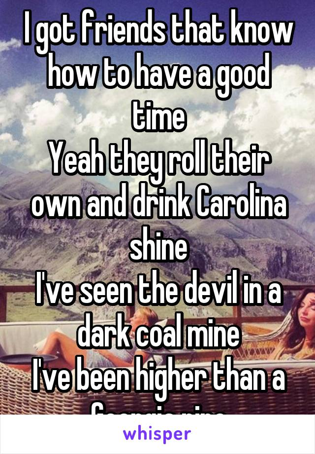 I got friends that know how to have a good time Yeah they roll their own and drink Carolina shine I've seen the devil in a dark coal mine I've been higher than a Georgia pine