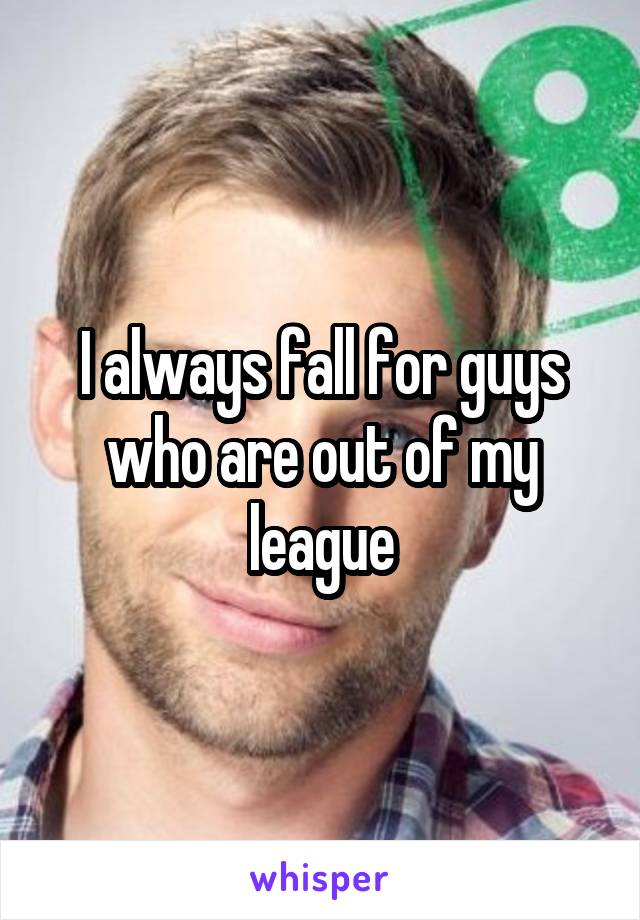 I always fall for guys who are out of my league