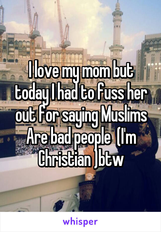 I love my mom but today I had to fuss her out for saying Muslims Are bad people  (I'm Christian )btw