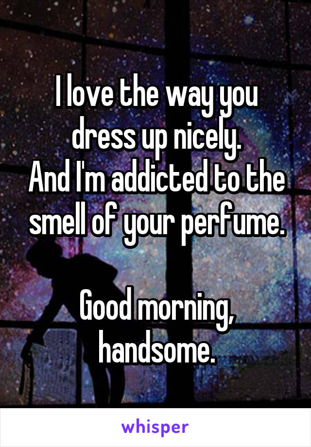 I love the way you dress up nicely. And I'm addicted to the smell of your perfume.  Good morning, handsome.