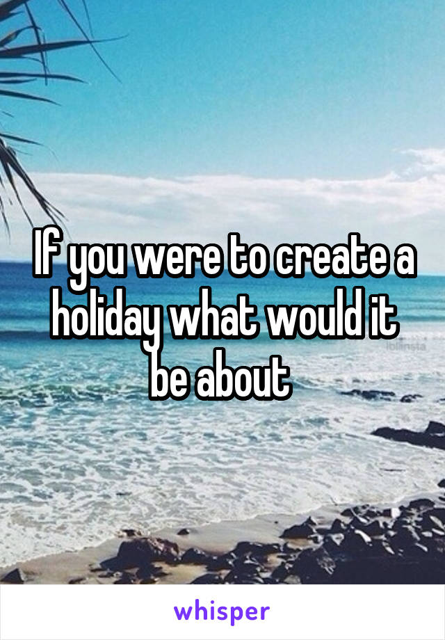 If you were to create a holiday what would it be about