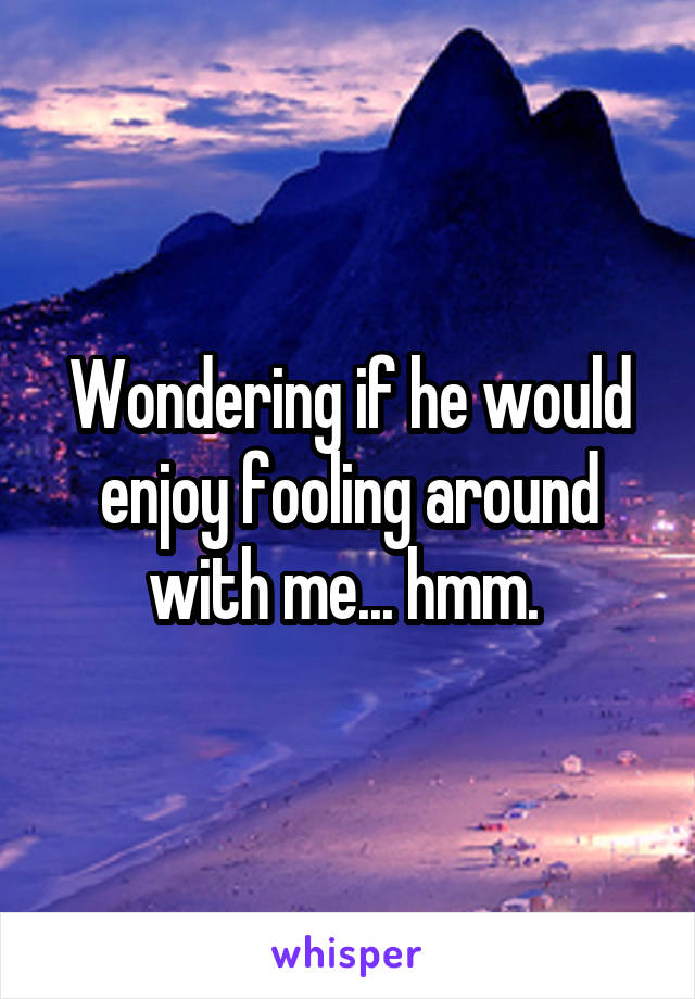 Wondering if he would enjoy fooling around with me... hmm.