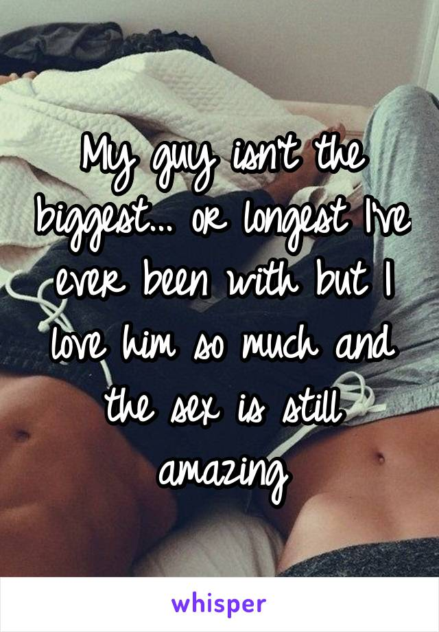My guy isn't the biggest... or longest I've ever been with but I love him so much and the sex is still amazing