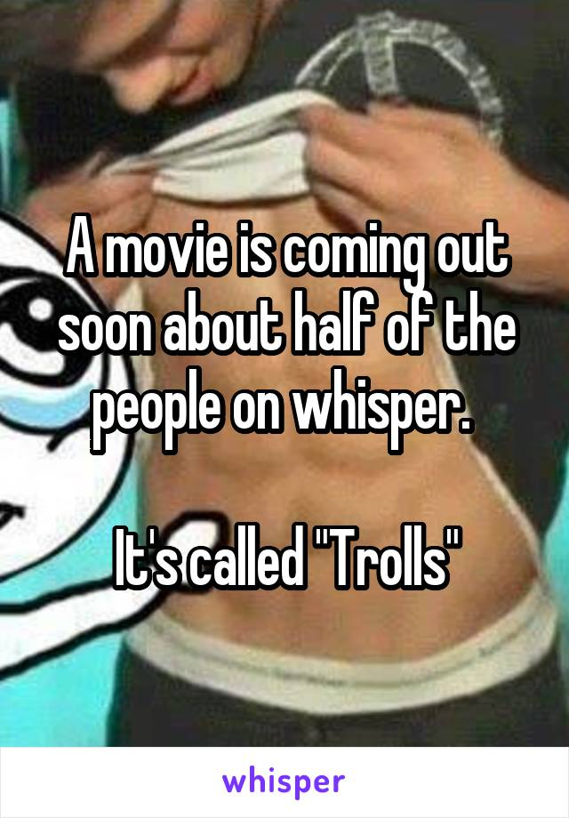 "A movie is coming out soon about half of the people on whisper.   It's called ""Trolls"""